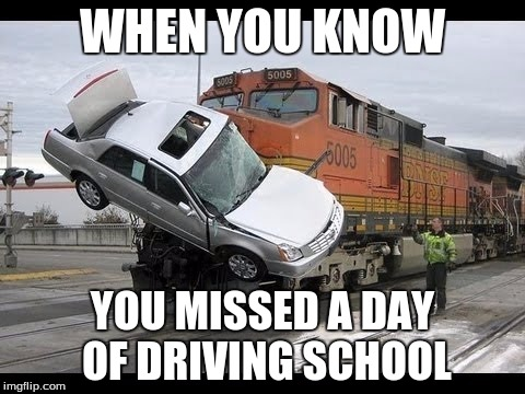 Car Crash |  WHEN YOU KNOW; YOU MISSED A DAY OF DRIVING SCHOOL | image tagged in car crash | made w/ Imgflip meme maker