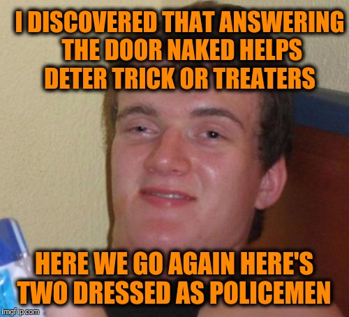 10 Guy Meme | I DISCOVERED THAT ANSWERING THE DOOR NAKED HELPS DETER TRICK OR TREATERS HERE WE GO AGAIN HERE'S TWO DRESSED AS POLICEMEN | image tagged in memes,10 guy | made w/ Imgflip meme maker