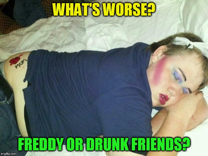 WHAT'S WORSE? FREDDY OR DRUNK FRIENDS? | made w/ Imgflip meme maker