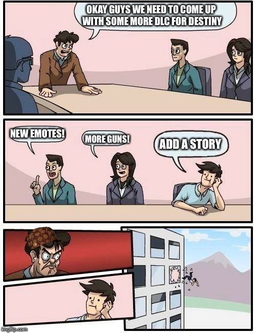 Boardroom Meeting Suggestion Meme | OKAY GUYS WE NEED TO COME UP WITH SOME MORE DLC FOR DESTINY NEW EMOTES! MORE GUNS! ADD A STORY | image tagged in memes,boardroom meeting suggestion,scumbag | made w/ Imgflip meme maker