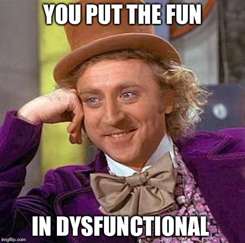 Creepy Condescending Wonka Meme | YOU PUT THE FUN IN DYSFUNCTIONAL | image tagged in memes,creepy condescending wonka | made w/ Imgflip meme maker