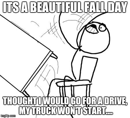 Table Flip Guy Meme |  ITS A BEAUTIFUL FALL DAY; THOUGHT I WOULD GO FOR A DRIVE, MY TRUCK WON'T START.... | image tagged in memes,table flip guy | made w/ Imgflip meme maker