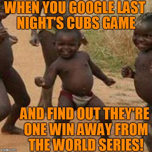 Git 'er DUNN,  boys! |  WHEN YOU GOOGLE LAST NIGHT'S CUBS GAME; AND FIND OUT THEY'RE ONE WIN AWAY FROM THE WORLD SERIES! | image tagged in memes,third world success kid | made w/ Imgflip meme maker