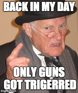 Back In My Day Meme | BACK IN MY DAY ONLY GUNS GOT TRIGERRED | image tagged in memes,back in my day | made w/ Imgflip meme maker