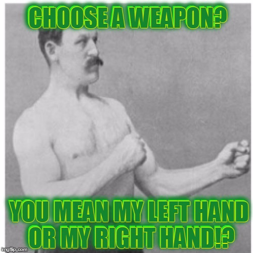 Choose Wisely Punk | CHOOSE A WEAPON? YOU MEAN MY LEFT HAND OR MY RIGHT HAND!? CHOOSE A WEAPON? YOU MEAN MY LEFT HAND OR MY RIGHT HAND!? | image tagged in memes,overly manly man,choose a weapon,open a can of,a trail to a magical clue | made w/ Imgflip meme maker