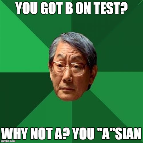 "B on test?!? No A!!! | YOU GOT B ON TEST? WHY NOT A? YOU ""A""SIAN 