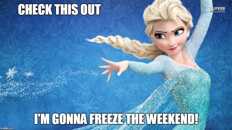 Else Freezes the Weekend | CHECK THIS OUT I'M GONNA FREEZE THE WEEKEND! | image tagged in elsa,weekend,freeze,frozen,friday | made w/ Imgflip meme maker