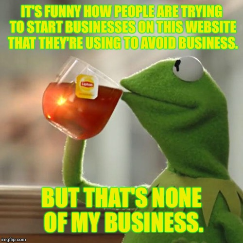 But Thats None Of My Business Meme | IT'S FUNNY HOW PEOPLE ARE TRYING TO START BUSINESSES ON THIS WEBSITE THAT THEY'RE USING TO AVOID BUSINESS. BUT THAT'S NONE OF MY BUSINESS. | image tagged in memes,but thats none of my business,kermit the frog | made w/ Imgflip meme maker