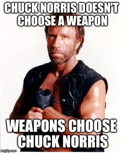 CHUCK NORRIS DOESN'T CHOOSE A WEAPON WEAPONS CHOOSE CHUCK NORRIS | made w/ Imgflip meme maker