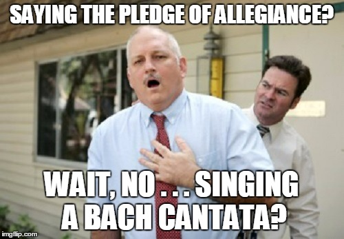 SAYING THE PLEDGE OF ALLEGIANCE? WAIT, NO . . . SINGING A BACH CANTATA? | made w/ Imgflip meme maker