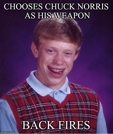 Bad Luck Brian Meme | CHOOSES CHUCK NORRIS AS HIS WEAPON BACK FIRES | image tagged in memes,bad luck brian | made w/ Imgflip meme maker