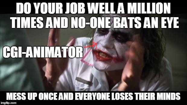 It's Even More Cringy If People Worship Practical Effects, That Look Fake As Hell |  DO YOUR JOB WELL A MILLION TIMES AND NO-ONE BATS AN EYE; CGI-ANIMATOR; MESS UP ONCE AND EVERYONE LOSES THEIR MINDS | image tagged in memes,and everybody loses their minds,cgi | made w/ Imgflip meme maker