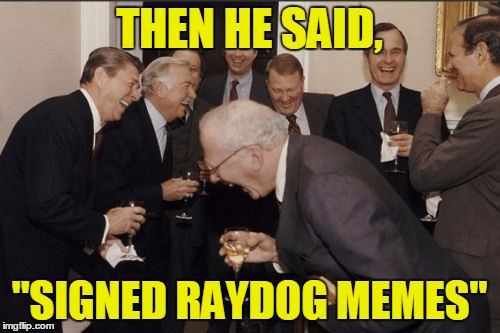 "THEN HE SAID, ""SIGNED RAYDOG MEMES"" 