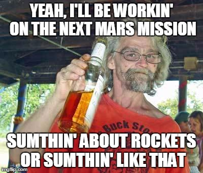 YEAH, I'LL BE WORKIN' ON THE NEXT MARS MISSION SUMTHIN' ABOUT ROCKETS OR SUMTHIN' LIKE THAT | made w/ Imgflip meme maker