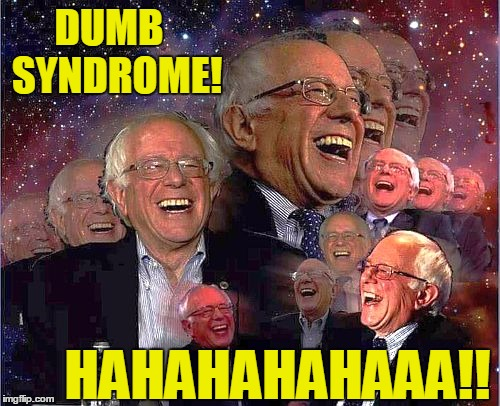 Bernie Laff | DUMB  SYNDROME! HAHAHAHAHAAA!! | image tagged in bernie laff | made w/ Imgflip meme maker