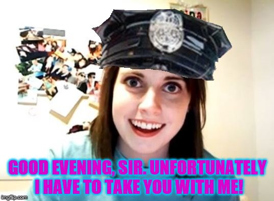 Overly attached police woman | GOOD EVENING, SIR. UNFORTUNATELY I HAVE TO TAKE YOU WITH ME! | image tagged in overly attached police woman | made w/ Imgflip meme maker