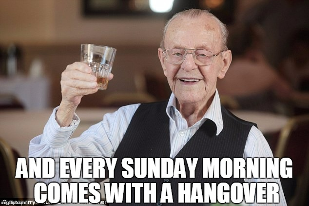 AND EVERY SUNDAY MORNING COMES WITH A HANGOVER | made w/ Imgflip meme maker
