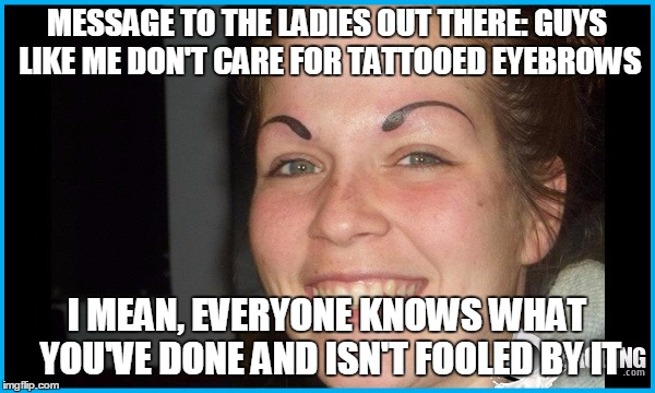MESSAGE TO THE LADIES OUT THERE: GUYS LIKE ME DON'T CARE FOR TATTOOED EYEBROWS I MEAN, EVERYONE KNOWS WHAT YOU'VE DONE AND ISN'T FOOLED BY I | made w/ Imgflip meme maker