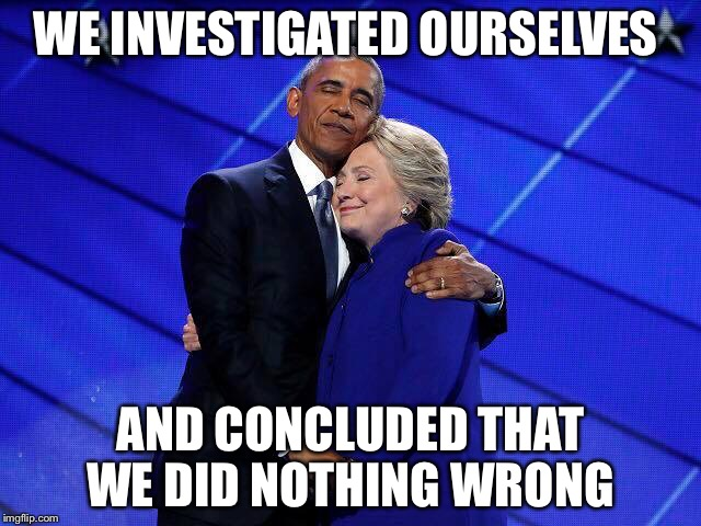 Justice in a vacuum  | WE INVESTIGATED OURSELVES AND CONCLUDED THAT WE DID NOTHING WRONG | image tagged in hillary obama hug,fbi,doj,corruption,wikileaks,email scandal | made w/ Imgflip meme maker