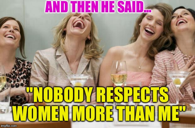 "Laughing Women |  AND THEN HE SAID... ""NOBODY RESPECTS WOMEN MORE THAN ME"" 