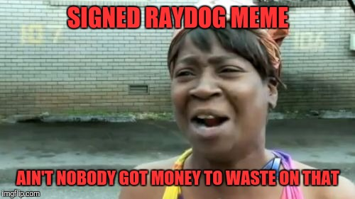 Aint Nobody Got Time For That Meme | SIGNED RAYDOG MEME AIN'T NOBODY GOT MONEY TO WASTE ON THAT | image tagged in memes,aint nobody got time for that | made w/ Imgflip meme maker