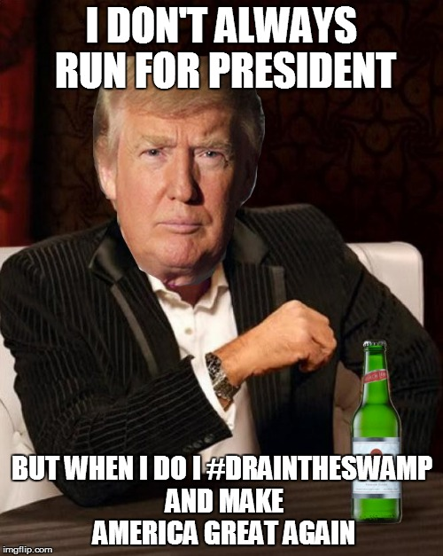 #DRAIN THE SWAMP and #MAGA | I DON'T ALWAYS RUN FOR PRESIDENT BUT WHEN I DO I #DRAINTHESWAMP AND MAKE AMERICA GREAT AGAIN | image tagged in donald trump most interesting man in the world i don't always | made w/ Imgflip meme maker