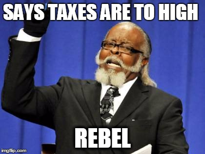 Too Damn High Meme |  SAYS TAXES ARE TO HIGH; REBEL | image tagged in memes,too damn high | made w/ Imgflip meme maker