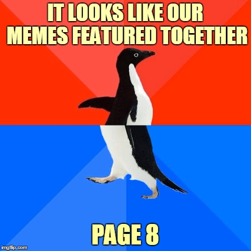 Socially Awesome Awkward Penguin Meme | IT LOOKS LIKE OUR MEMES FEATURED TOGETHER PAGE 8 | image tagged in memes,socially awesome awkward penguin | made w/ Imgflip meme maker