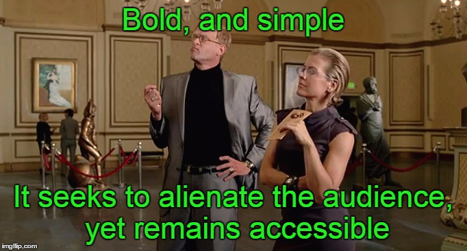 Bold, and simple It seeks to alienate the audience, yet remains accessible | made w/ Imgflip meme maker