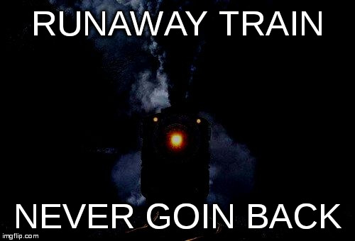 RUNAWAY TRAIN NEVER GOIN BACK | image tagged in night train | made w/ Imgflip meme maker