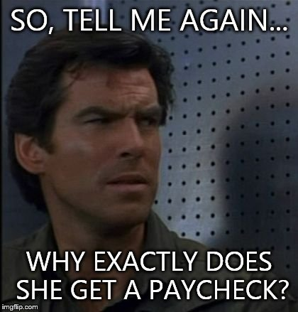 Bothered Bond | SO, TELL ME AGAIN... WHY EXACTLY DOES SHE GET A PAYCHECK? | image tagged in memes,bothered bond | made w/ Imgflip meme maker