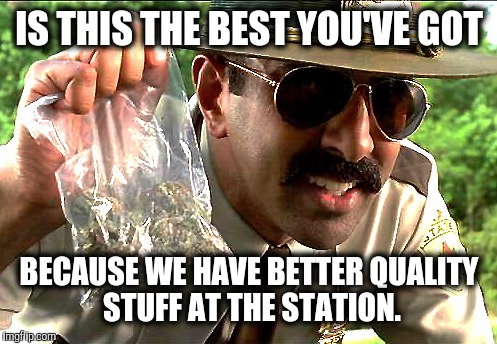 IS THIS THE BEST YOU'VE GOT BECAUSE WE HAVE BETTER QUALITY STUFF AT THE STATION. | made w/ Imgflip meme maker
