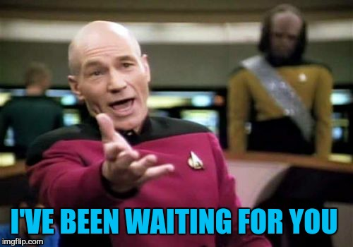 Picard Wtf Meme | I'VE BEEN WAITING FOR YOU | image tagged in memes,picard wtf | made w/ Imgflip meme maker