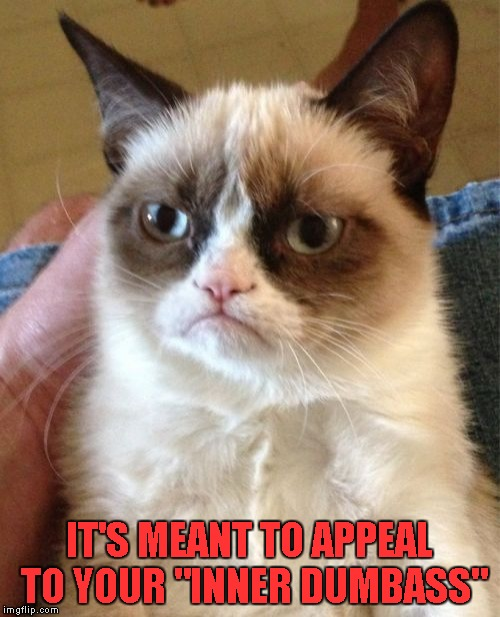 "Grumpy Cat Meme | IT'S MEANT TO APPEAL TO YOUR ""INNER DUMBASS"" 