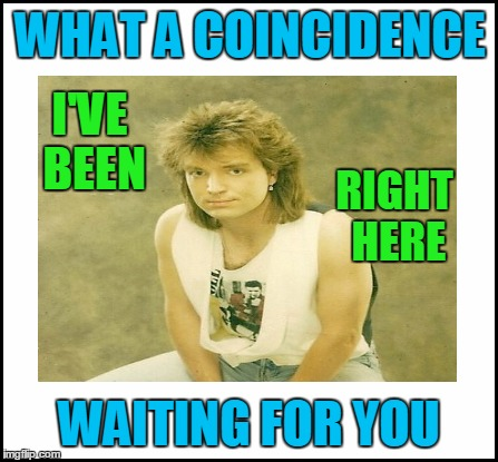 WHAT A COINCIDENCE WAITING FOR YOU I'VE BEEN RIGHT HERE | made w/ Imgflip meme maker