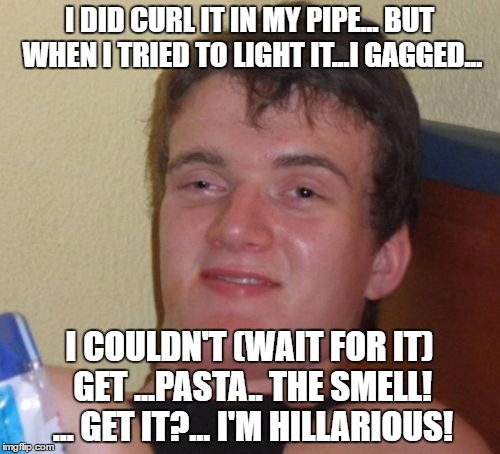 10 Guy Meme | I DID CURL IT IN MY PIPE... BUT WHEN I TRIED TO LIGHT IT...I GAGGED... I COULDN'T (WAIT FOR IT) GET ...PASTA.. THE SMELL! ... GET IT?... I'M | image tagged in memes,10 guy | made w/ Imgflip meme maker