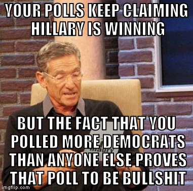 From now on, don't trust a poll till you can substantiate it for yourself | YOUR POLLS KEEP CLAIMING HILLARY IS WINNING BUT THE FACT THAT YOU POLLED MORE DEMOCRATS THAN ANYONE ELSE PROVES THAT POLL TO BE BULLSHIT | image tagged in memes,maury lie detector,biased media,rigged elections,donald trump approves,hillary clinton for prison hospital 2016 | made w/ Imgflip meme maker