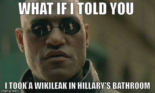 Matrix Morpeeus | WHAT IF I TOLD YOU I TOOK A WIKILEAK IN HILLARY'S BATHROOM | image tagged in memes,wikileaks,hillary,server | made w/ Imgflip meme maker