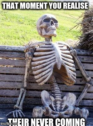 Waiting Skeleton |  THAT MOMENT YOU REALISE; THEIR NEVER COMING | image tagged in memes,waiting skeleton | made w/ Imgflip meme maker