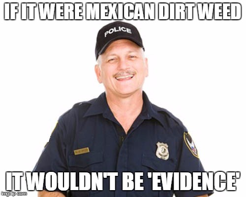 IF IT WERE MEXICAN DIRT WEED IT WOULDN'T BE 'EVIDENCE' | made w/ Imgflip meme maker