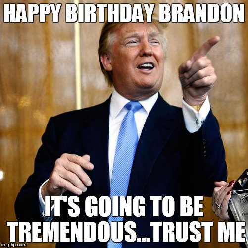 Donal Trump Birthday |  HAPPY BIRTHDAY BRANDON; IT'S GOING TO BE TREMENDOUS...TRUST ME | image tagged in donal trump birthday | made w/ Imgflip meme maker