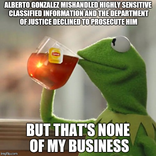But Thats None Of My Business Meme | ALBERTO GONZALEZ MISHANDLED HIGHLY SENSITIVE CLASSIFIED INFORMATION AND THE DEPARTMENT OF JUSTICE DECLINED TO PROSECUTE HIM BUT THAT'S NONE  | image tagged in memes,but thats none of my business,kermit the frog | made w/ Imgflip meme maker