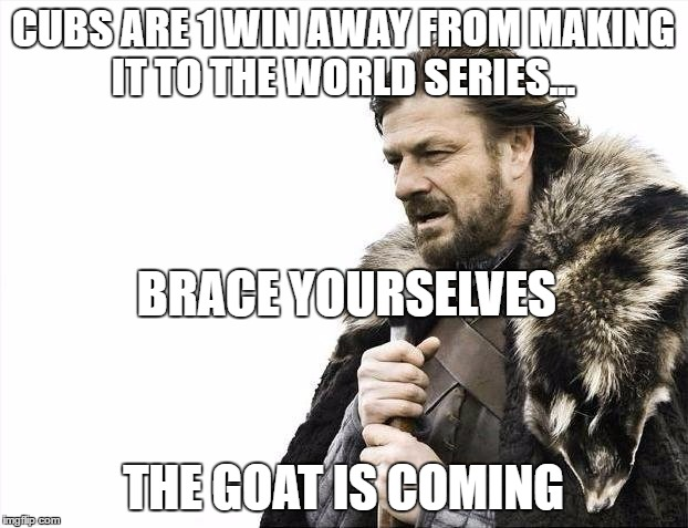 People in Chicago are getting their hopes up... we all know how it's going to end. | CUBS ARE 1 WIN AWAY FROM MAKING IT TO THE WORLD SERIES... THE GOAT IS COMING BRACE YOURSELVES | image tagged in memes,brace yourselves x is coming,chicago cubs,mlb baseball,world series | made w/ Imgflip meme maker