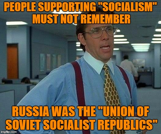 "Socialism is Communism , It Doesnt Work ! | PEOPLE SUPPORTING ""SOCIALISM"" MUST NOT REMEMBER RUSSIA WAS THE ""UNION OF SOVIET SOCIALIST REPUBLICS"" 