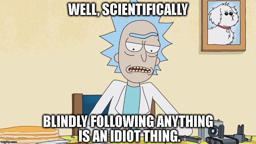 Sheep are idiots | WELL, SCIENTIFICALLY BLINDLY FOLLOWING ANYTHING IS AN IDIOT THING. | image tagged in rick,and,morty,scientifically,idiot,thing | made w/ Imgflip meme maker
