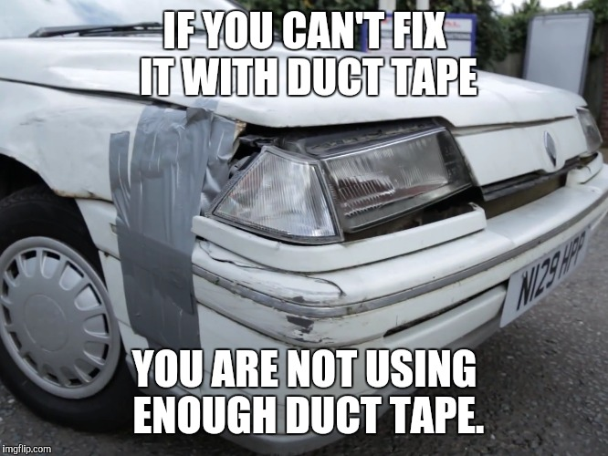 Famus words from Alex Kersten. |  IF YOU CAN'T FIX IT WITH DUCT TAPE; YOU ARE NOT USING ENOUGH DUCT TAPE. | image tagged in memes,car,car memes,duct tape,life hack,funny | made w/ Imgflip meme maker
