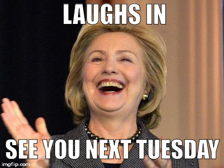 LAUGHS IN SEE YOU NEXT TUESDAY | image tagged in hrc,hillary clinton 2016,trump 2016,dnc,basket of deplorables | made w/ Imgflip meme maker