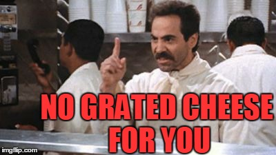 no * for you | NO GRATED CHEESE FOR YOU | image tagged in no  for you | made w/ Imgflip meme maker