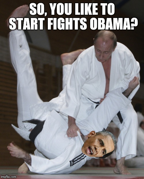 SO, YOU LIKE TO START FIGHTS OBAMA? | made w/ Imgflip meme maker