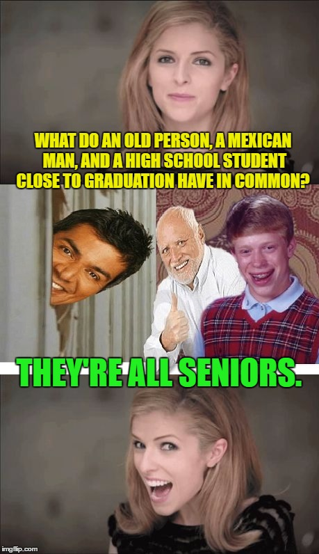 Bad Pun Anna Kendrick | WHAT DO AN OLD PERSON, A MEXICAN MAN, AND A HIGH SCHOOL STUDENT CLOSE TO GRADUATION HAVE IN COMMON? THEY'RE ALL SENIORS. | image tagged in bad pun anna kendrick,memes,george lopez,funny,bad luck brian,horrible pun harold | made w/ Imgflip meme maker